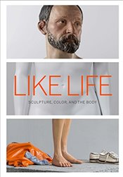Like Life : Sculpture, Color, and the Body - Syson, Luke