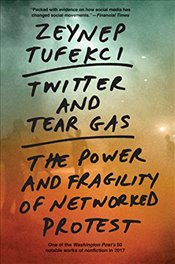 Twitter and Tear Gas : The Power and Fragility of Networked Protest - Tufekci, Zeynep