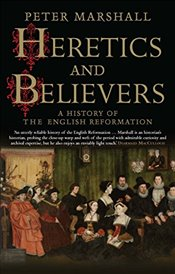 Heretics and Believers : A History of the English Reformation - Marshall, Peter