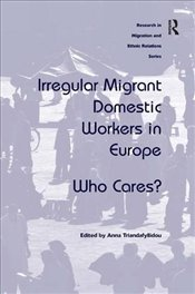 Irregular Migrant Domestic Workers in Europe: Who Cares? (Research in Migration and Ethnic Relations - Triandafyllidou, Anna