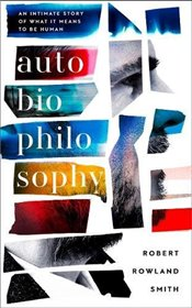 AutoBioPhilosophy : An Intimate Story of What It Means to Be Human - Smith, Robert Rowland