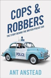 Cops and Robbers : The Story of the British Police Car - Anstead, Ant