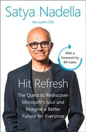 Hit Refresh : The Quest to Rediscover Microsoft's Soul and Imagine a Better Future for Everyone - Nadella, Satya