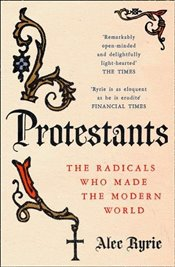 Protestants : The Radicals Who Made the Modern World - Ryrie, Alec