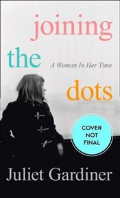 Joining the Dots : A Woman In Her Time - Gardiner, Juliet