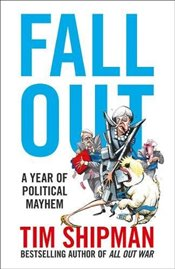 Fall Out : A Year of Political Mayhem - Shipman, Tim