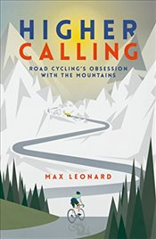 Higher Calling : Road Cycling's Obsession with the Mountains - Leonard, Max