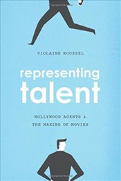 Representing Talent : Hollywood Agents and the Making of Movies - Roussel, Violaine
