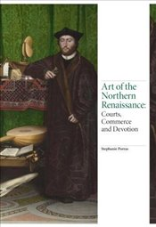 Art of the Northern Renaissance : Courts, Commerce and Devotion - Porras, Stephanie