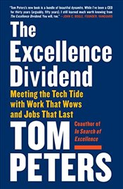Excellence Dividend: Meeting the Tech Tide with Work That Wows and Jobs That Last - Peters, Thomas J.