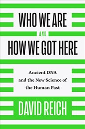 Who We Are and How We Got Here : Ancient DNA and the New Science of the Human Past - Reich, David