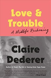 Love and Trouble: A Midlife Reckoning - Dederer, Claire