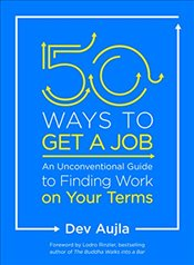 50 Ways to Get a Job: Customize Your Quest to Find Work You Love - Aujla, Dev