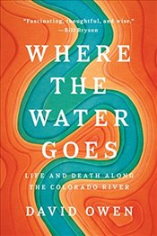 Where the Water Goes ; Life and Death Along the Colorado River - Owen, David