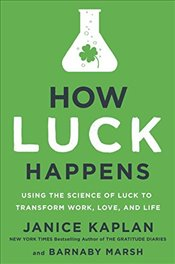 How Luck Happens: Using the Science of Luck to Transform Work, Love, and Life - Kaplan, Janice