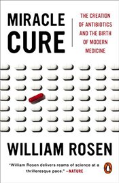 Miracle Cure: The Creation of Antibiotics and the Birth of Modern Medicine - Rosen, William
