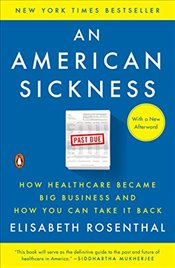 American Sickness: How Healthcare Became Big Business and How You Can Take It Back - Rosenthal, Elisabeth