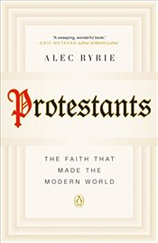 Protestants: The Faith That Made the Modern World - Ryrie, Professor of the History of Christianity Alec