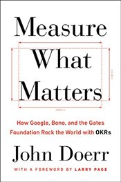 Measure What Matters: How Google, Bono, and the Gates Foundation Rock the World with Okrs - Doerr, John