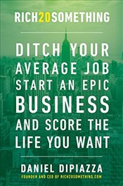 Rich20something: Ditch Your Average Job, Start an Epic Business, and Score the Life You Want - Dipiazza, Daniel