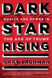 Dark Star Rising: Magick and Power in the Age of Trump - Lachman, Gary