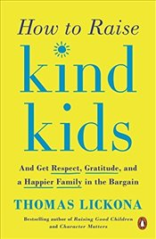 How to Raise Kind Kids ; And Get Respect, Gratitude, and a Happier Family in the Bargain - Lickona, Thomas