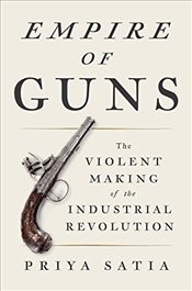 Empire of Guns: The Violent Making of the Industrial Revolution - Satia, Priya