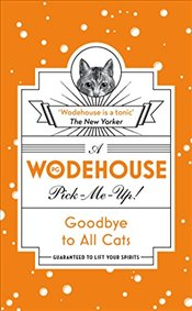 Goodbye to All Cats: (Wodehouse Pick-Me-Up) - Wodehouse, P.G.