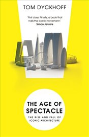 Age of Spectacle: The Rise and Fall of Iconic Architecture - Dyckhoff, Tom