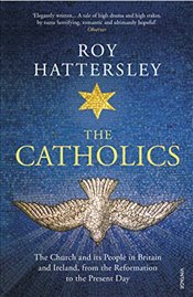 Catholics: The Church and its People in Britain and Ireland, from the Reformation to the Present Day - HATTERSLEY, ROY