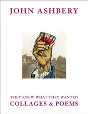 John Ashbery: They Knew What They Wanted: Collages and Poems - Ashbery, John