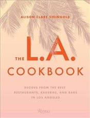 L.A. Cookbook : Recipes from the Best Restaurants, Bakeries, and Bars in Los Angeles - Steingold, Alison Clare