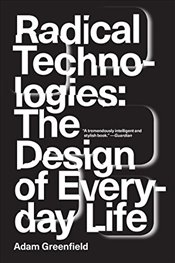 Radical Technologies : The Design of Everyday Life - Greenfield, Adam