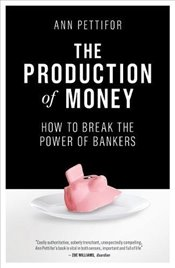 Production of Money : How to Break the Power of Bankers - Pettifor, Ann