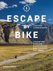 Escape by Bike : Adventure Cycling, Bikepacking and Touring Off-Road - Cunningham, Joshua