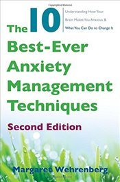 10 Best-Ever Anxiety Management Techniques: Understanding How Your Brain Makes You Anxious and What  - Wehrenberg, Margaret