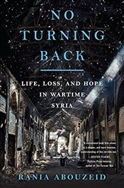 No Turning Back : Life, Loss, and Hope in Wartime Syria - Abouzeid, Rania