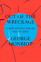Out of the Wreckage : A New Politics for an Age of Crisis - Monbiot, George