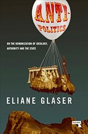 Anti-Politics: On the Demonization of Ideology, Authority and the State - Glaser, Eliane