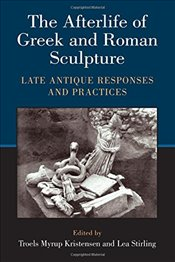 Afterlife of Greek and Roman Sculpture : Late Antique Responses and Practices - Kristensen, Troels Myrup