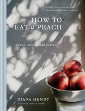 How to eat a peach: Menus, stories and places - Henry, Diana