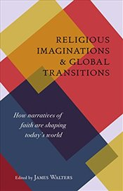 Religious Imaginations and Global Transitions : How Narratives of Faith are Shaping Todays World - Walters, James