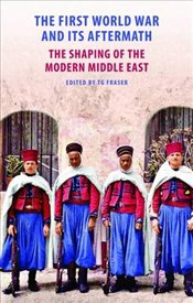 First World War and Its Aftermath : The Shaping of the Modern Middle East - Fraser, T. G.