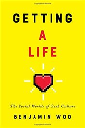 Getting a Life : The Social Worlds of Geek Culture - Woo, Benjamin