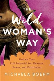 Wild Womans Way : Unlock Your Full Potential for Pleasure, Power, and Fulfillment - Boehm, Michaela
