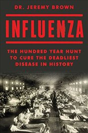 Influenza : The Hundred Year Hunt to Cure the Deadliest Disease in History - Brown, Dr Jeremy