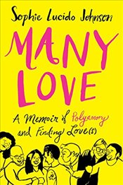 Many Love : A Memoir of Polyamory and Finding Love(s) - Johnson, Sophie Lucido