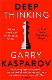 Deep Thinking : Where Machine Intelligence Ends and Human Creativity Begins - Kasparov, Garry