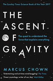 Ascent of Gravity : The Quest to Understand the Force that Explains Everything - Chown, Marcus