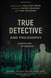 True Detective and Philosophy: A Deeper Kind of Darkness (The Blackwell Philosophy and Pop Culture S -